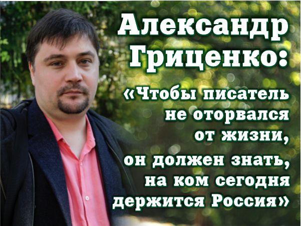 Александр Гриценко: «Чтобы писатель не оторвался от жизни, он должен знать, на ком сегодня держится Россия»
